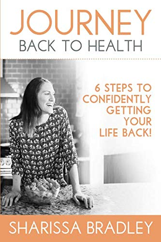 Journey Back To Health: 6 Steps to Confidently Getting Your Life Back by Sharissa Bradley