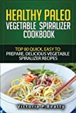 Healthy Paleo Vegetable Spiralizer Cookbook: Top 80 Quick,Easy To Prepare, Delicious Vegetable Spiralizer Recipes
