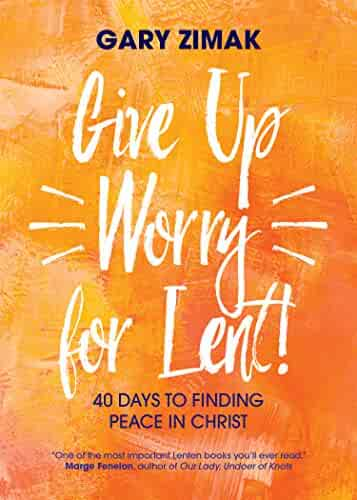 Give Up Worry for Lent!: 40 Days to Finding Peace in Christ