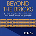 Beyond The Bricks: The Inside Story of How 9 Everyday Investors Found Financial Freedom Through Property Audiobook by Rob Dix Narrated by Rob Dix
