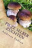 Pilze selber züchten: Von der Anzucht bis in den Topf! Mit leckeren Pilzrezepten!