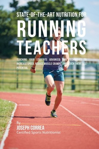 Download State-Of-The-Art Nutrition for Running Teachers: Teaching Your Students Advanced RMR Techniques to Increase Speed, Reduce Muscle Cramps, and Reach Their Full Potential pdf epub