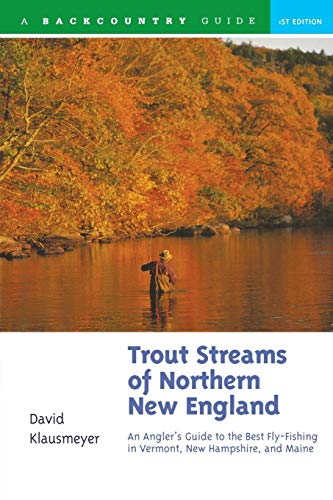 Trout Streams of Northern New England: A Guide to the Best Fly-Fishing in Vermont, New Hampshire, and Maine, First Edition (Best Fly Fishing In The Northeast)