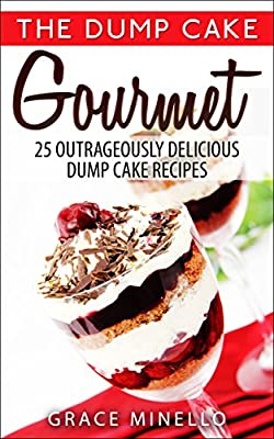 Quick and Easy: Dump Cake Gourmet: 25 Outrageously Delicious Dump Cake Recipes (Baking, Healthy, Delicious, and Fun Low-Calorie Cakes and Dessert Recipes Cookbook Book 1)