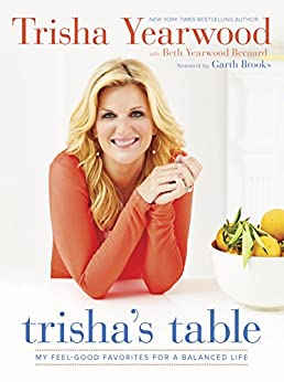 Trisha's Table: My Feel-Good Favorites for a Balanced Life by [Yearwood, Trisha, Bernard, Beth Yearwood]