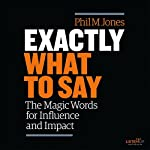 Exactly What to Say: The Magic Words for Influence and Impact | Phil M. Jones