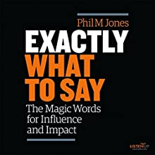 Exactly What to Say: The Magic Words for Influence and Impact Audiobook by Phil M. Jones Narrated by Phil M. Jones