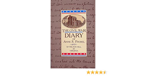 The civil war diary of anne s frobel anne s frobel mary h the civil war diary of anne s frobel anne s frobel mary h lancaster dallas m lancaster 9780939009695 amazon books fandeluxe Image collections
