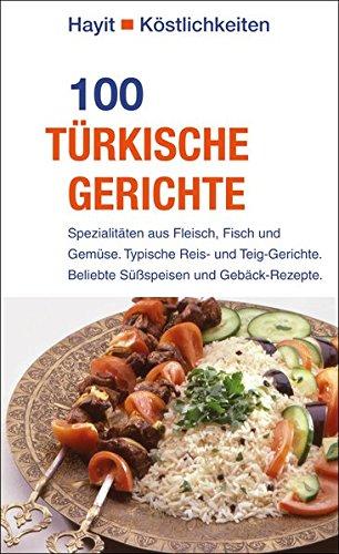 100 türkische Gerichte: Spezialitäten aus Fleisch, Fisch und Gemüse. Typische Reis- und Teig-Gerichte. Beliebte Süßspeisen und Gebäck-Rezepte.