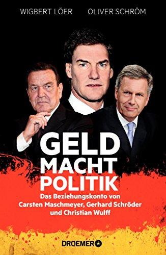 GELD MACHT POLITIK: Das Beziehungskonto von Carsten Maschmeyer, Gerhard Schröder und Christian Wulff (German Edition)
