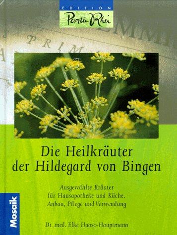 Die Heilkräuter der Hildegard von Bingen: Ausgewählte Kräuter für die Hausapotheke und Küche. Anbau, Pflege und Verwendung (Edition Panta Rhei)