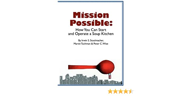 Mission Possible: How You Can Start And Operate A Soup Kitchen: Irwin S.  Stoolmacher, Martin Tuchman, Peter C. Wise: 9780982891872: Amazon.com: Books