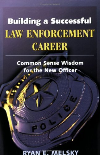Building a Successful Law Enforcement Career: Common Sense Wisdom for the New Officer