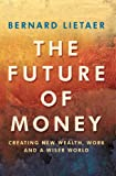 The Future of Money : Creating New Wealth, Work and a Wiser World