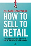 How to Sell to Retail : The Secrets of Getting Your Product to Market, Rayner, Clare, 0749466804