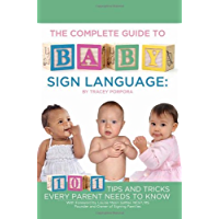 The Complete Guide to Baby Sign Language: 101 Tips and Tricks Every Parent Needs to Know (Back-To-Basics)