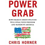 Power Grab: How Obama's Green Policies Will Steal Your Freedom and Bankrupt America   Christopher C. Horner