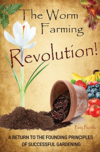 The Worm Farming Revolution: A Return to the Founding Principles of Successful Gardening - Raising Worms