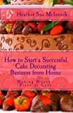 img - for How to Start a Successful Cake Decorating Business from Home: Making Money- Piece of Cake book / textbook / text book