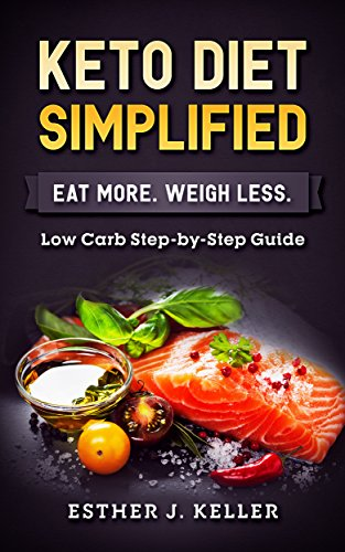Keto Diet Simplified: Low Carb Step by Step Guide: Eat More Weigh Less (Ketogenic, Dash Diet, Vegan, Clean Eating, Weight Watchers, Gastric Sleeve, Mediterranean Diet) by Esther J. Keller