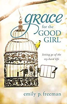 Grace for the Good Girl: Letting Go of the Try-Hard Life by [Freeman, Emily P.]