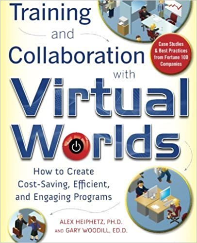 Training and Collaboration with Virtual Worlds: How to Create Cost-Saving, Efficient and Engaging Programs by Heiphetz, Alex, Woodill, Gary 1st edition (2009)