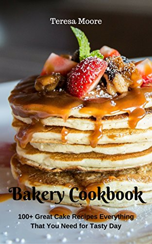 Bakery Cookbook:  100+ Great Cake Recipes Everything That You Need for Tasty Day (Healthy Food Book 49) by Teresa   Moore