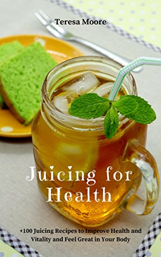 Juicing for Health:  +100 Juicing Recipes to Improve Health and Vitality and Feel Great in Your Body (Healthy Food Book 73) by Teresa   Moore