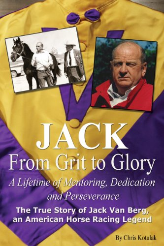 JACK, from Grit to Glory A Lifetime of Mentoring, Dedication and Perseverance (Jack Van Berg From Grit To Glory)