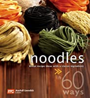 Noodles in 60 Ways: Great Recipe Ideas With a Classic Ingredient Front Cover