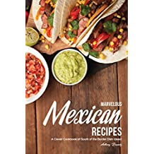 Marvelous Mexican Recipes: A Clever Cookbook of South of the Border Dish Ideas!