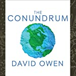 The Conundrum: How Scientific Innovation, Increased Efficiency, and Good Intentions Can Make Our Energy and Climate Problems Worse | David Owen