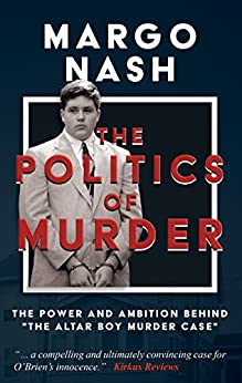 "The Politics Of Murder: The Power and Ambition Behind ""The Altar Boy Murder Case"" by [Nash, Margo]"