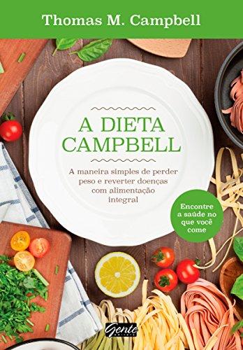 A dieta Campbell: A maneira simples de perder peso e reverter doenças com alimentação integral