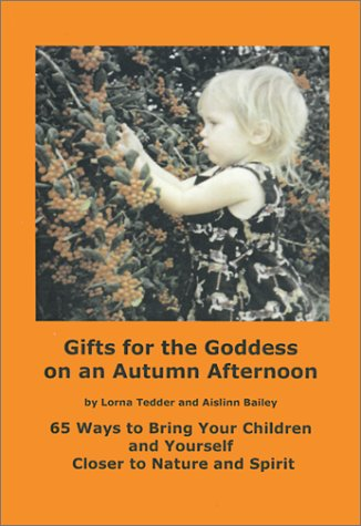 Gifts for the Goddess on an Autumn Afternoon: 65 Ways to Bring Your Children and Yourself Closer to Nature and Spirit (Gifts for the Goddess #5)