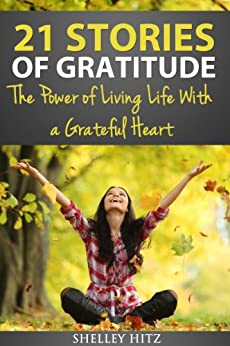 21 Stories of Gratitude: The Power of Living Life With a Grateful Heart (A Life of Gratitude) by [Hitz, Shelley]