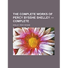 The Complete Works of Percy Bysshe Shelley - Complete