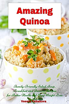 Amazing Quinoa: Family-Friendly Salad, Soup, Breakfast and Dessert Recipes for Better Health and Easy Weight Loss: Healthy Cooking and Living by [Tabakova, Vesela]