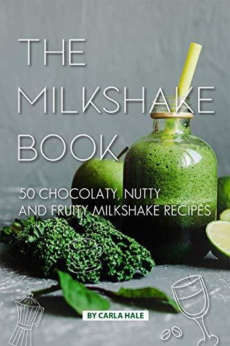 The Milkshake Book: 50 Chocolaty, Nutty and Fruity Milkshake Recipes by Carla Hale