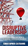 Disruptive Leadership: 8 Counterintuitive Secrets for Running a Successful Business