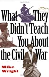 What They Didn't Teach You about the Civil War, Mike Wright, 0891416544