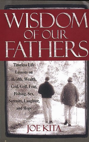 Wisdom of Our Fathers: Inspiring Life Lessons from Men Who Have Had Time to Learn Them
