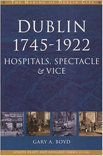 Dublin, 1745-1922: Hospitals, Spectacles and Vice (The Making of Dublin)