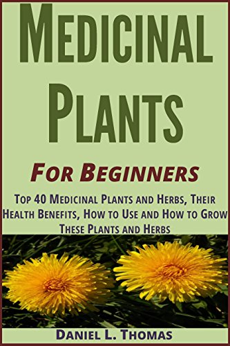 Medicinal Plants: Top 40 Medicinal Plants and Herbs, Their Health Benefits, How to Use and How to Grow these plants