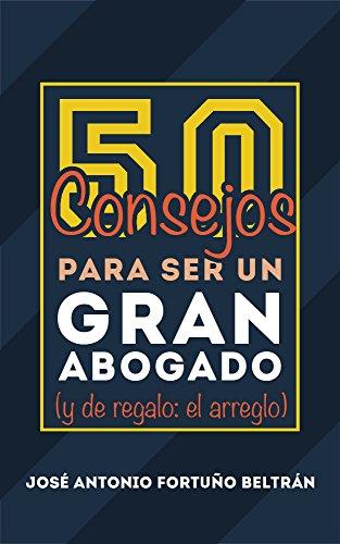 Descargar Libro 50 Consejos Para Ser Un Gran Abogado.: Y De Regalo: El Arreglo José Antonio Fortuño Beltrán
