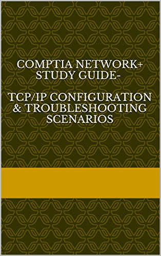 Comptia Network+ Study Guide-  TCP/IP Configuration & Troubleshooting scenarios