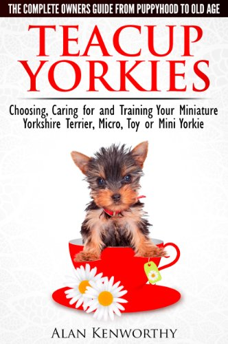 Teacup Yorkies - The Complete Owners Guide. Choosing, Caring for and Training Your Miniature Yorkshire Terrier, Micro, Toy or Mini (Yorkie Terrier Teacup)