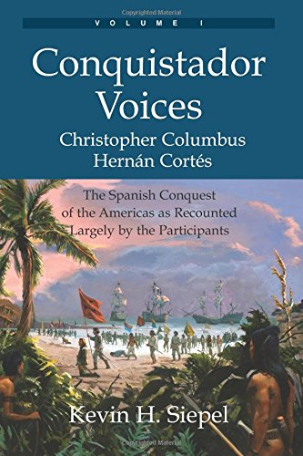 Read Online Conquistador Voices (vol I): The Spanish Conquest of the Americas as Recounted Largely by the Participants (Volume 1) PDF