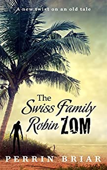 The Swiss Family RobinZOM (Book 1) The Classic Family Adventure... Now With Zombies! by [Briar, Perrin]