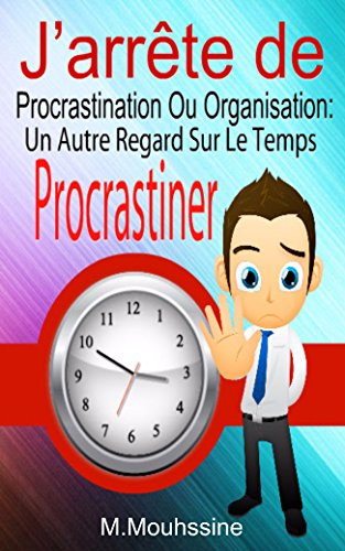 J'arrête de Procrastiner: Procrastination Ou Organisation: Un Autre Regard Sur Le Temps (French Edition)